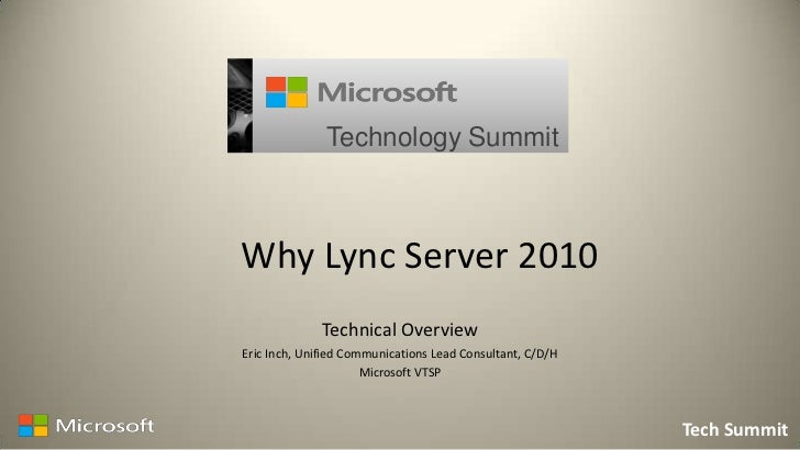 Technology SummitWhy Lync Server 2010              Technical OverviewEric Inch, Unified Communications Lead Consultant, C/...