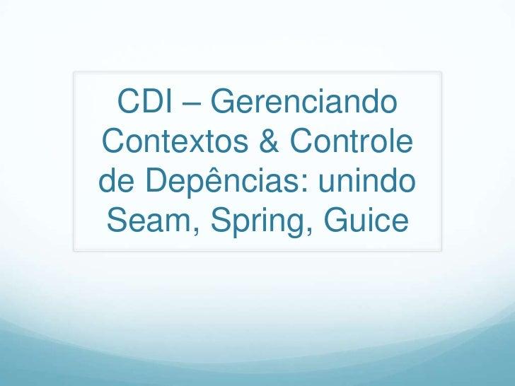 CDI – Gerenciando Contextos & Controle de Depências: unindo Seam, Spring, Guice<br />