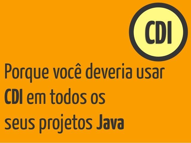 CDI Porque você deveria usar CDI em todos os seus projetos Java