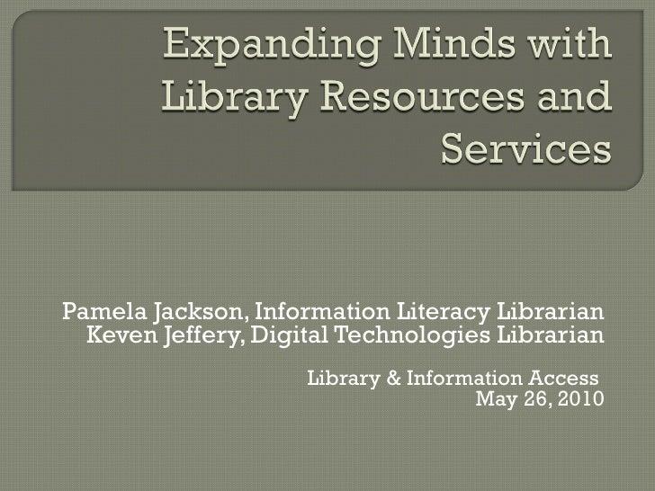 Pamela Jackson, Information Literacy Librarian Keven Jeffery, Digital Technologies Librarian Library & Information Access ...