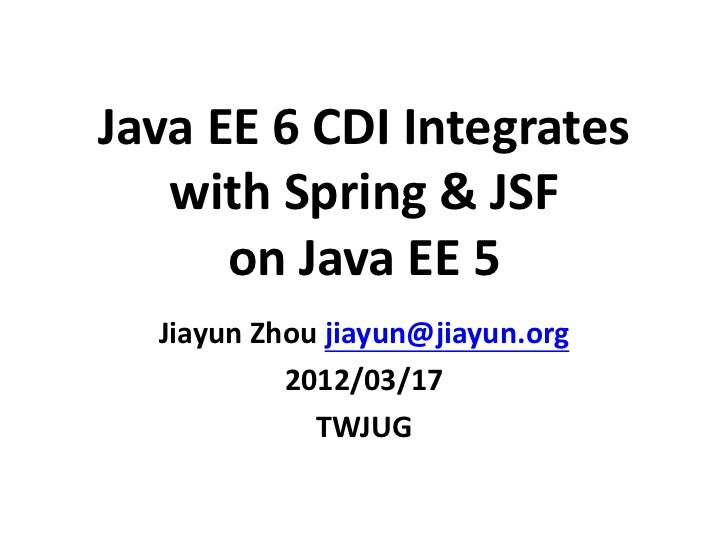 Java EE 6 CDI Integrates   with Spring & JSF      on Java EE 5  Jiayun Zhou jiayun@jiayun.org           2012/03/17        ...