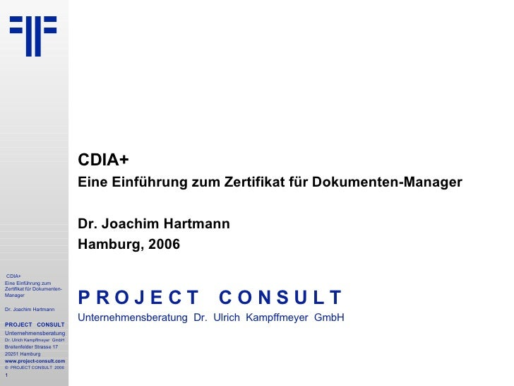 CDIA+ Eine Einführung zum Zertifikat für Dokumenten-Manager Dr. Joachim Hartmann Hamburg, 2006 P R O J E C T   C O N S U L...