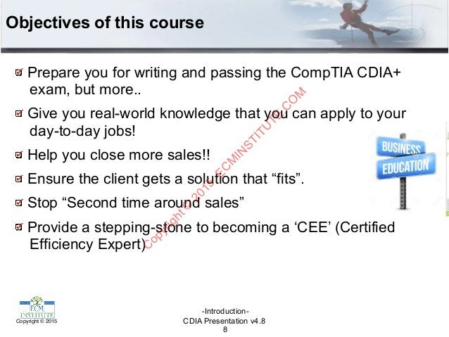 CDIA Presentation v4.8Copyright © 2015 Objectives of this course Prepare you for writing and passing the CompTIA CDIA+ exa...
