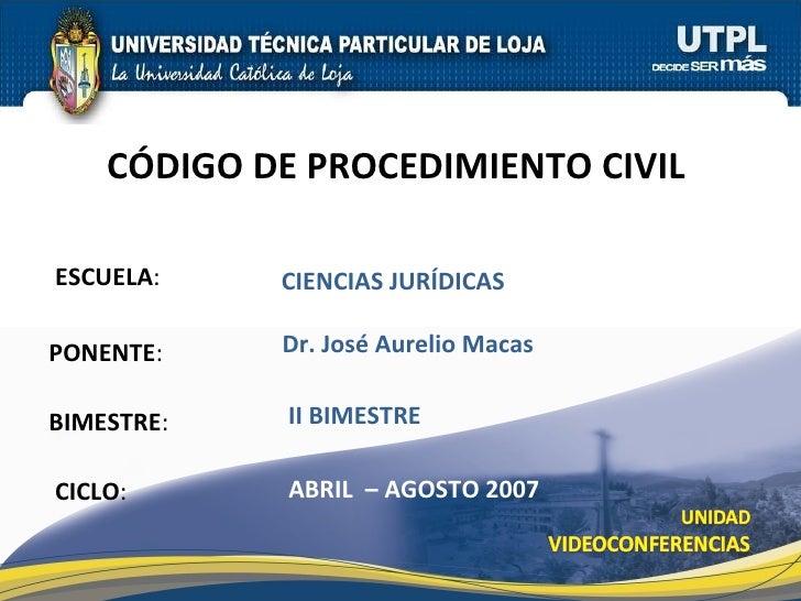 ESCUELA : PONENTE : BIMESTRE : C Ó DIGO DE PROCEDIMIENTO CIVIL  CICLO : CIENCIAS JUR ÍDICAS II BIMESTRE Dr. Jos é  Aurelio...