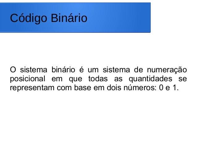 Código Binário O sistema binário é um sistema de numeração posicional em que todas as quantidades se representam com base ...