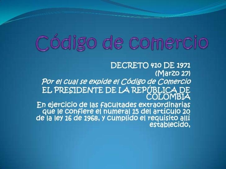 Código de comercio<br />DECRETO 410 DE 1971<br />(Marzo 27)<br />Por el cual se expide el Código de Comercio<br />EL PRESI...