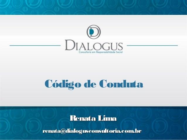 Código de Conduta Renata Lima renata@dialogusconsultoria.com.br