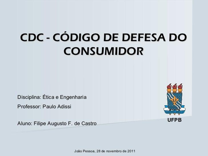CDC - CÓDIGO DE DEFESA DO CONSUMIDOR Disciplina: Ética e Engenharia Professor: Paulo Adissi Aluno: Filipe Augusto F. de Ca...