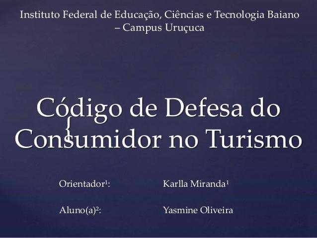 { Código de Defesa do Consumidor no Turismo Orientador¹: Aluno(a)²: Karlla Miranda¹ Yasmine Oliveira Instituto Federal de ...