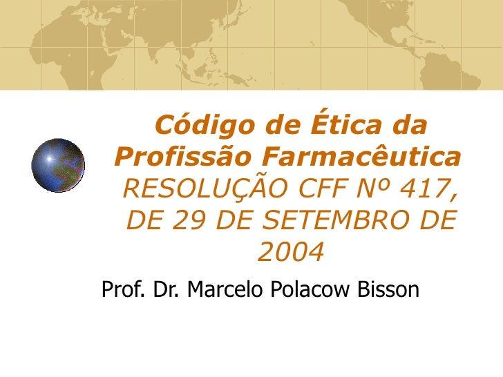 Código de Ética da Profissão Farmacêutica   RESOLUÇÃO CFF Nº 417, DE 29 DE SETEMBRO DE 2004 Prof. Dr. Marcelo Polacow Bisson