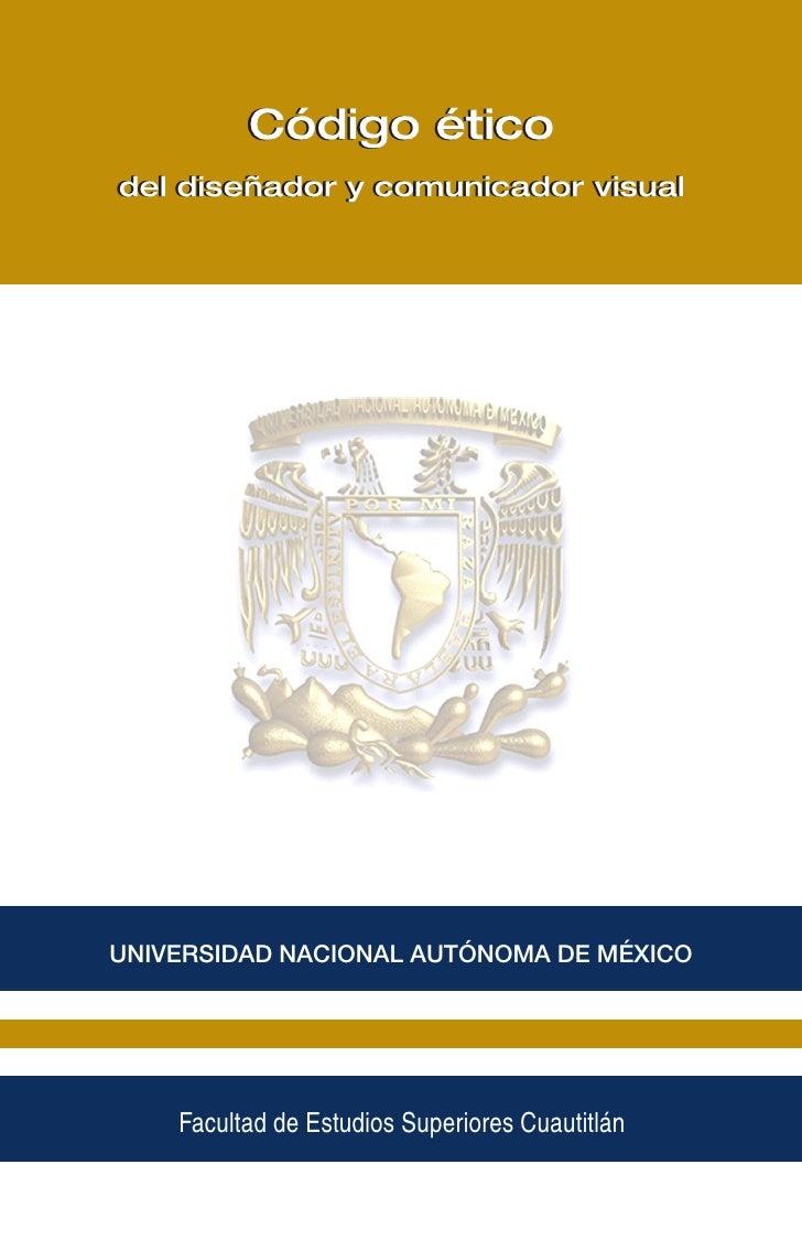Código éticoUNIVERSIDAD NACIONALAUTÓNOMA y comunicador visualdel diseñador DE MÉXICOFacultad de Estudios Superiores Cuauti...