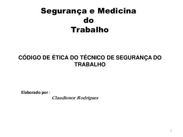 Segurança e Medicina  do  Trabalho  CÓDIGO DE ÉTICA DO TÉCNICO DE SEGURANÇA DO  TRABALHO  1  Elaborado por :  Claudionor R...