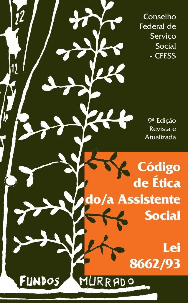 Conselho Federal de Serviço Social - CFESS  9ª Edição Revista e Atualizada  Código de Ética do/a Assistente Social Lei 866...