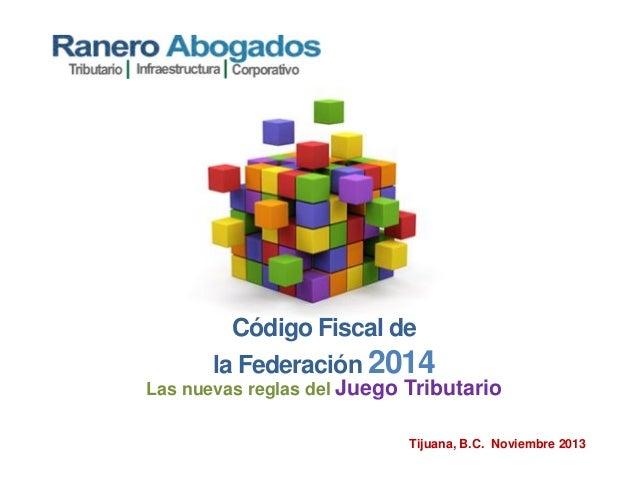 Código Fiscal de la Federación 2014 Las nuevas reglas del Juego Tributario Tijuana, B.C. Noviembre 2013