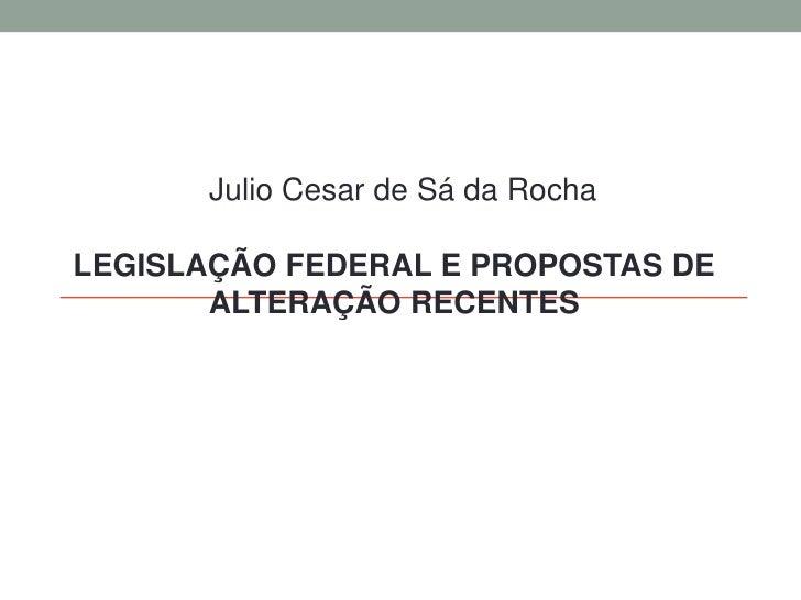 Julio Cesar de Sá da Rocha<br />Legislação federal e propostas de alteração recentes<br />