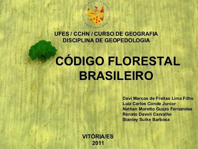 UFES / CCHN / CURSO DE GEOGRAFIA DISCIPLINA DE GEOPEDOLOGIA CÓDIGO FLORESTAL BRASILEIRO Davi Marcos de Freitas Lima Filho ...