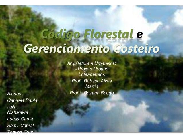 Código Florestal e Gerenciamento Costeiro Alunos: Gabriela Paula Julia Nishikawa Lucas Gama Samir Cabral Thayris Cruz Arqu...
