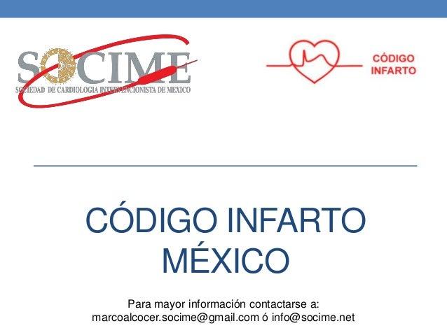 CÓDIGO INFARTO MÉXICO Para mayor información contactarse a: marcoalcocer.socime@gmail.com ó info@socime.net