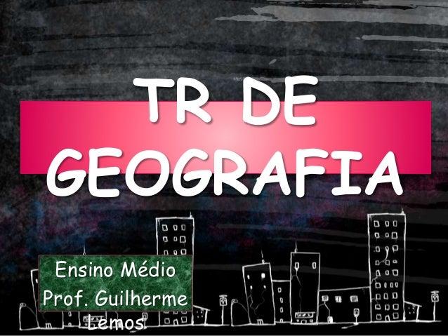 TR DE GEOGRAFIA Ensino Médio Prof. Guilherme Lemos