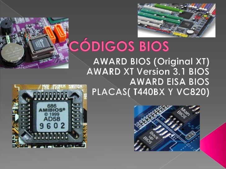 CÓDIGOS BIOS<br />AWARD BIOS (Original XT)<br />AWARD XT Version 3.1 BIOS<br />AWARD EISA BIOS<br />PLACAS( T440BX Y VC820...