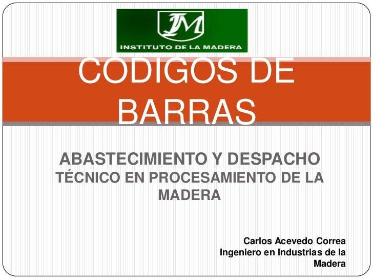 CÓDIGOS DE BARRAS<br />ABASTECIMIENTO Y DESPACHO<br />TÉCNICO EN PROCESAMIENTO DE LA MADERA<br />Carlos Acevedo Correa<br ...