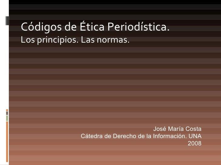 Códigos de Ética Periodística.   Los principios. Las normas. José María Costa Cátedra de Derecho de la Información. UNA 2008