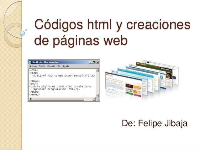 Códigos html y creaciones de páginas web De: Felipe Jibaja