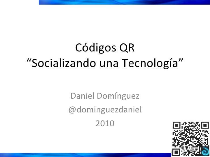"""Códigos QR """"Socializando una Tecnología"""" Daniel Domínguez @dominguezdaniel 2010"""
