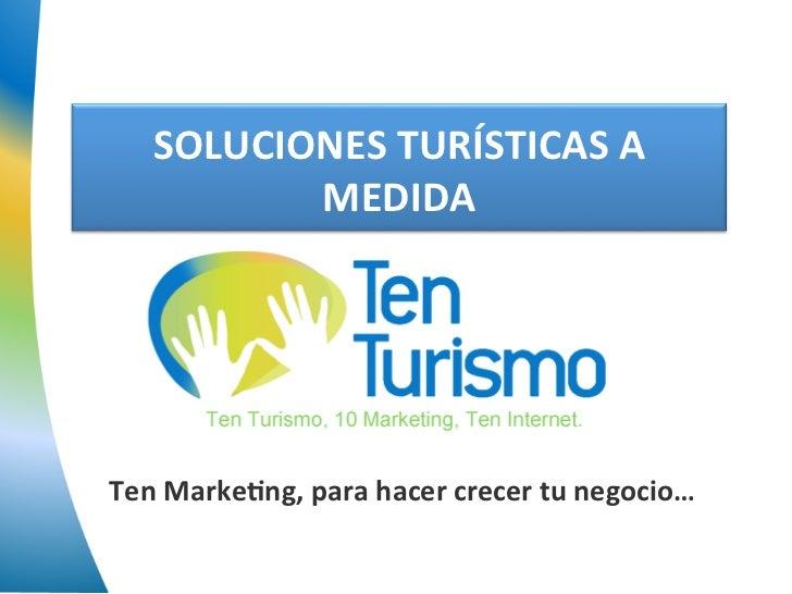 SOLUCIONES TURÍSTICAS A            MEDIDA Ten Marke5ng, para hacer crecer tu negocio…
