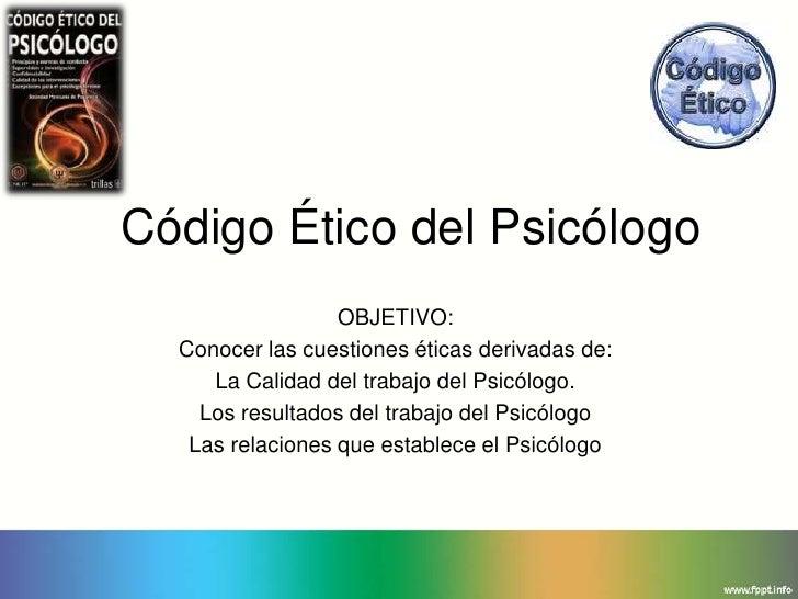 Código Ético del Psicólogo                  OBJETIVO:  Conocer las cuestiones éticas derivadas de:     La Calidad del trab...