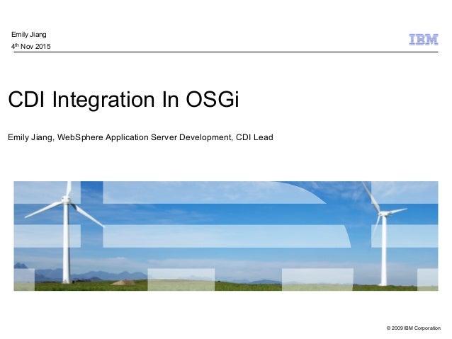 © 2009 IBM Corporation CDI Integration In OSGi Emily Jiang, WebSphere Application Server Development, CDI Lead Emily Jia...