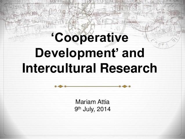 'Cooperative  Development' and  Intercultural Research  Mariam Attia  9th July, 2014