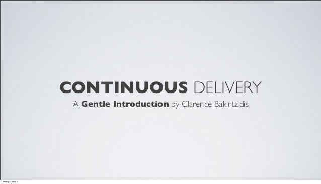 CONTINUOUS DELIVERY A Gentle Introduction by Clarence Bakirtzidis Tuesday, 2 July 13