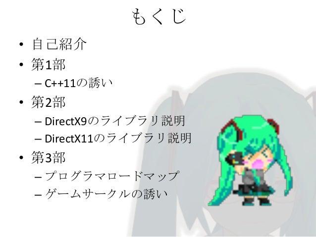 もくじ • 自己紹介 • 第1部 – C++11の誘い  • 第2部 – DirectX9のライブラリ説明 – DirectX11のライブラリ説明  • 第3部 – プログラマロードマップ – ゲームサークルの誘い