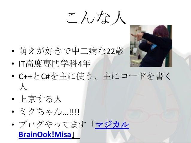 こんな人 • 萌えが好きで中二病な22歳 • IT高度専門学科4年 • C++とC#を主に使う、主にコードを書く 人 • 上京する人 • ミクちゃん…!!!! • ブログやってます「マジカル BrainOok!Misa」