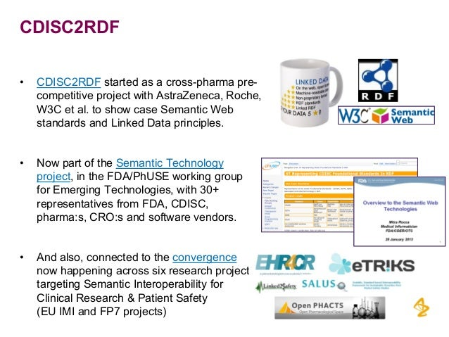 CDISC2RDF • CDISC2RDF started as a cross-pharma pre- competitive project with AstraZeneca, Roche, W3C et al. to show case ...