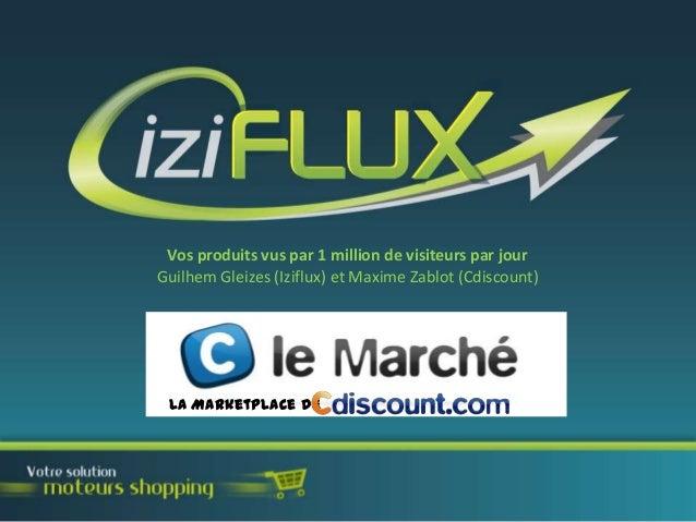 Vos produits vus par 1 million de visiteurs par jour Guilhem Gleizes (Iziflux) et Maxime Zablot (Cdiscount)  La Marketplac...