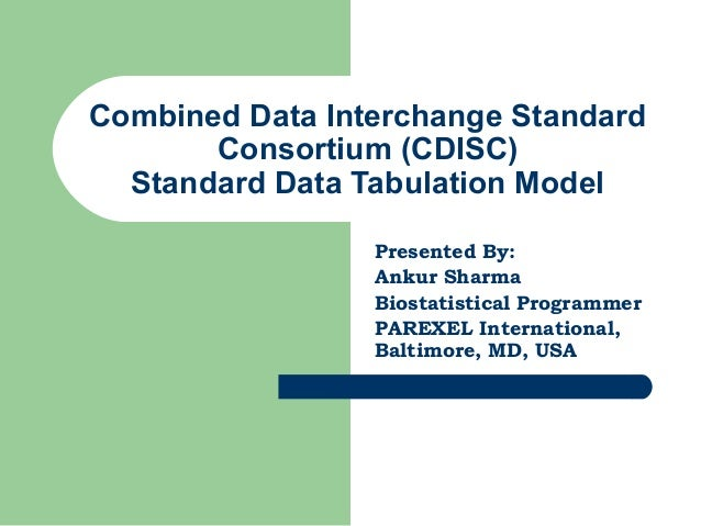 Combined Data Interchange Standard Consortium (CDISC) Standard Data Tabulation Model Presented By: Ankur Sharma Biostatist...
