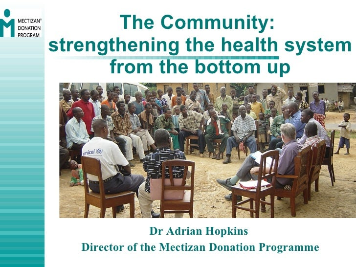 The Community:  strengthening the health system from the bottom up Dr Adrian Hopkins  Director of the Mectizan Donation Pr...