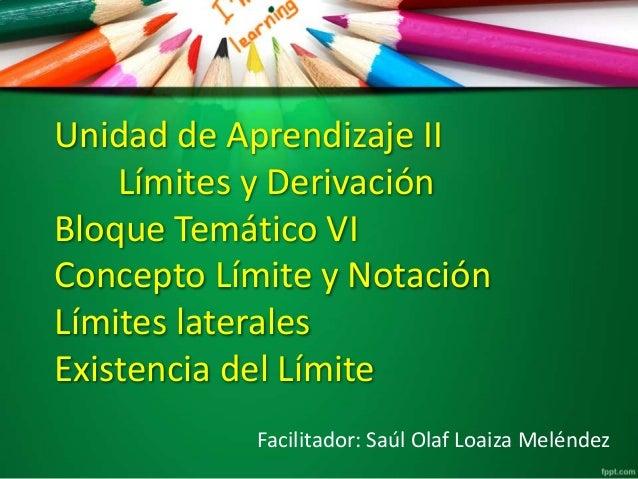Unidad de Aprendizaje II Límites y Derivación Bloque Temático VI Concepto Límite y Notación Límites laterales Existencia d...