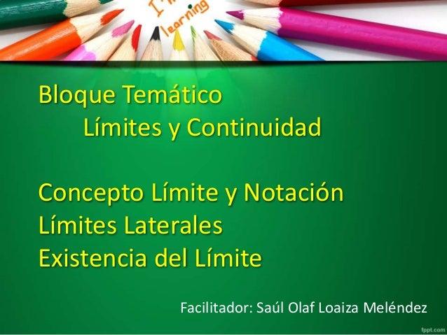 Bloque Temático Límites y Continuidad Concepto Límite y Notación Límites Laterales Existencia del Límite Facilitador: Saúl...