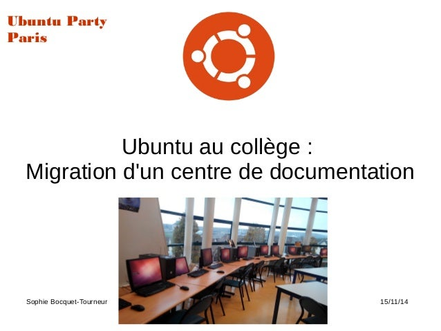 Ubuntu au collège : Migration d'un centre de documentation Sophie Bocquet-Tourneur Ubuntu Party 15/11/14 Ubuntu Party Paris