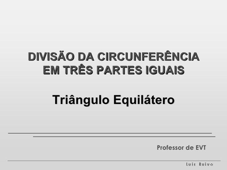 DIVISÃO DA CIRCUNFERÊNCIA EM TRÊS PARTES IGUAIS Triângulo Equilátero Professor de EVT