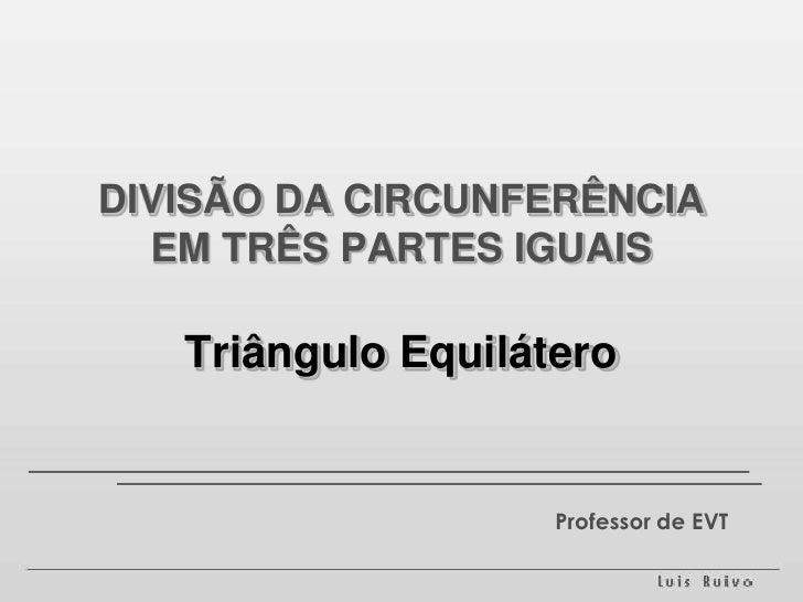 DIVISÃO DA CIRCUNFERÊNCIA EM TRÊS PARTES IGUAISTriângulo Equilátero<br />Professor de EVT<br />