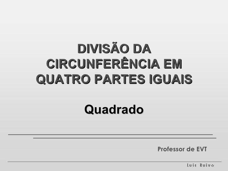 DIVISÃO DA CIRCUNFERÊNCIA EM QUATRO PARTES IGUAIS Quadrado Professor de EVT