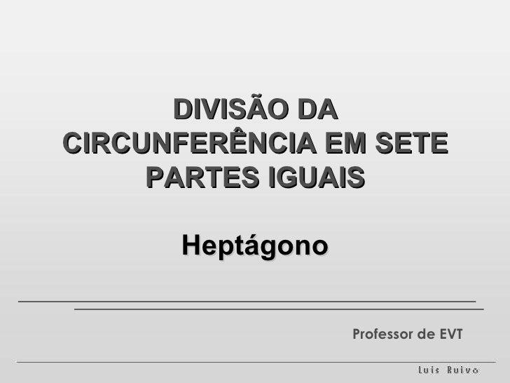 DIVISÃO DA CIRCUNFERÊNCIA EM SETE PARTES IGUAIS Heptágono Professor de EVT