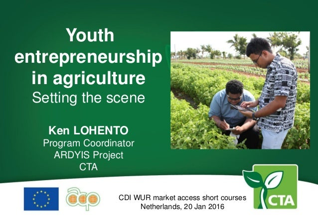Youth entrepreneurship in agriculture Setting the scene Ken LOHENTO Program Coordinator ARDYIS Project CTA CDI WUR market ...