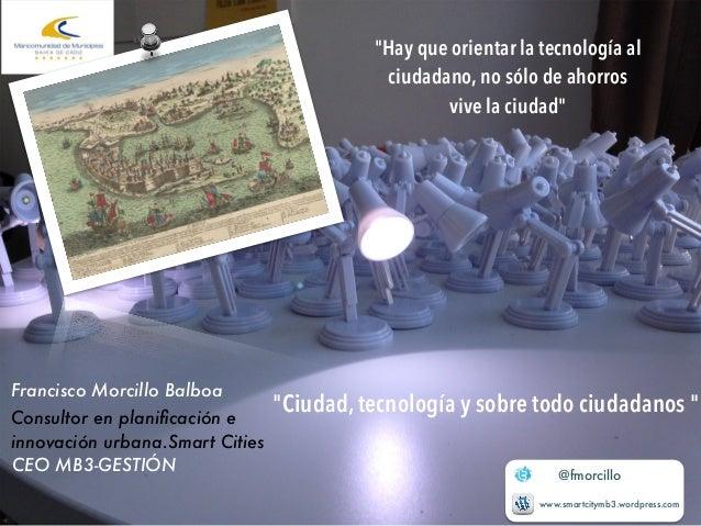 """""""Hay que orientar la tecnología al  ciudadano, no sólo de ahorros  vive la ciudad""""  @fmorcillo  www.smartcitymb3.wordpress..."""