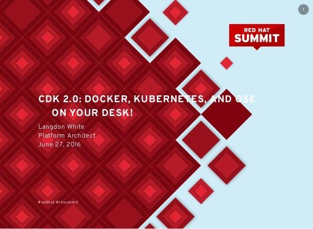 CDK 2.0: DOCKER, KUBERNETES, AND OSE ON YOUR DESK! Langdon White Platform Architect June 27, 2016 #redhat #rhsummit 1