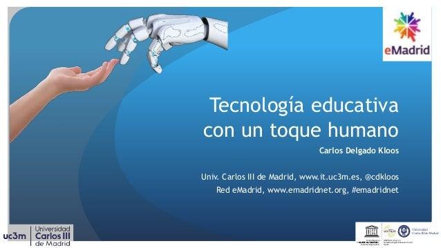 Tecnología educativa con un toque humano Carlos Delgado Kloos Univ. Carlos III de Madrid, www.it.uc3m.es, @cdkloos Red eMa...